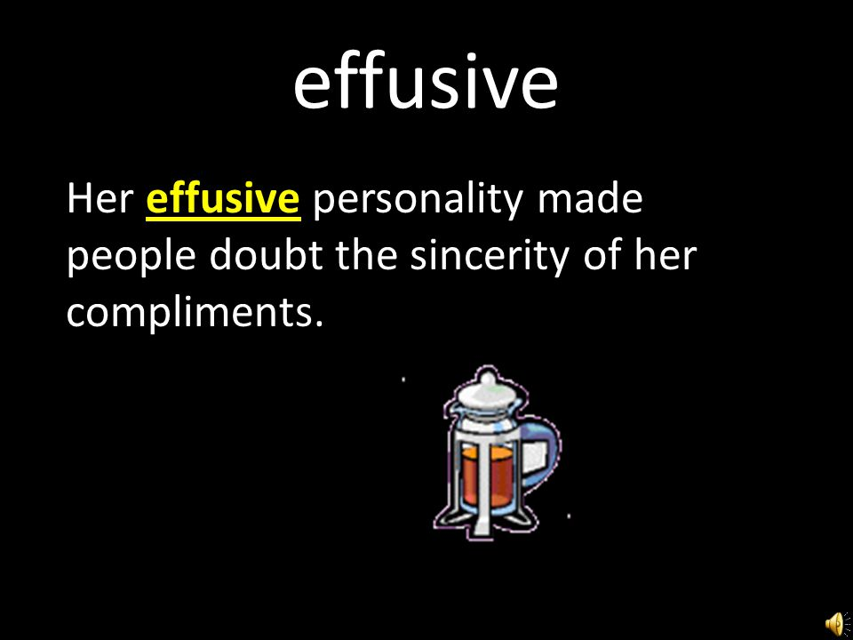 effusive Her effusive personality made people doubt the sincerity of her compliments.