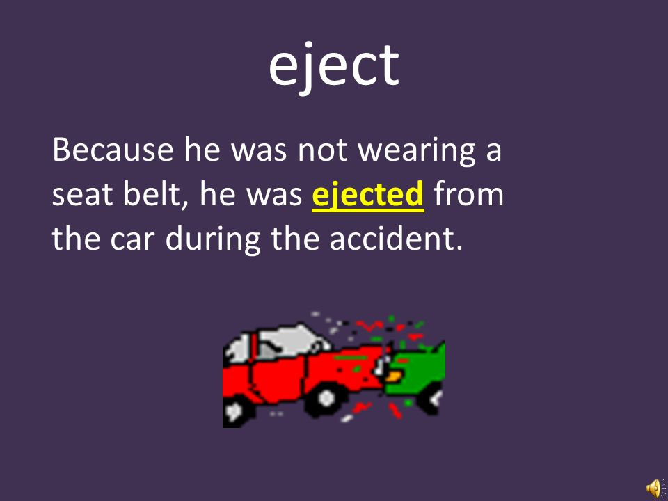 eject Because he was not wearing a seat belt, he was ejected from the car during the accident.
