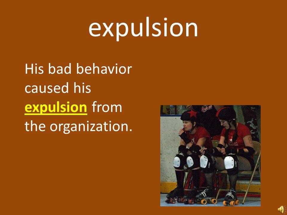expulsion His bad behavior caused his expulsion from the organization.