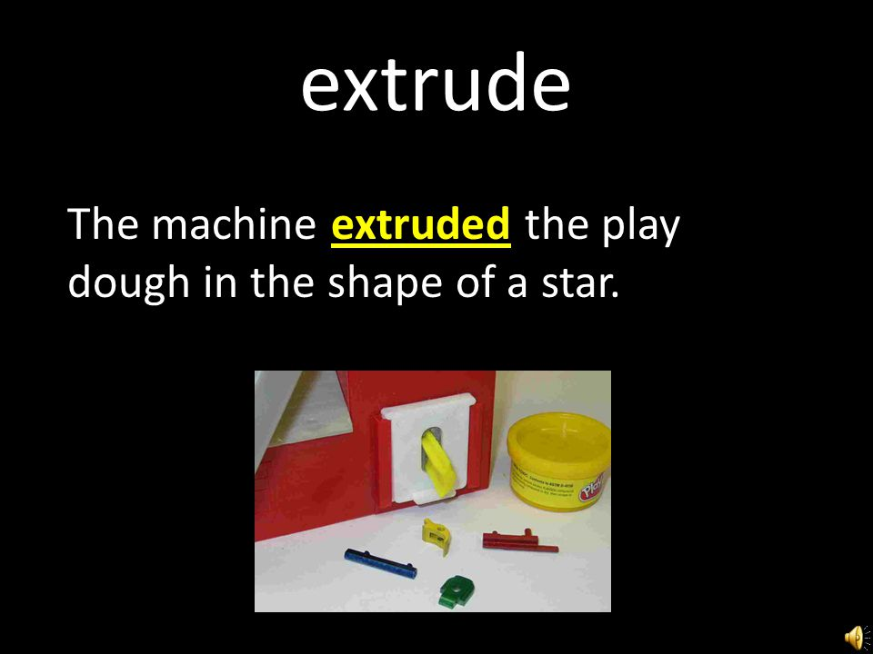extrude The machine extruded the play dough in the shape of a star.