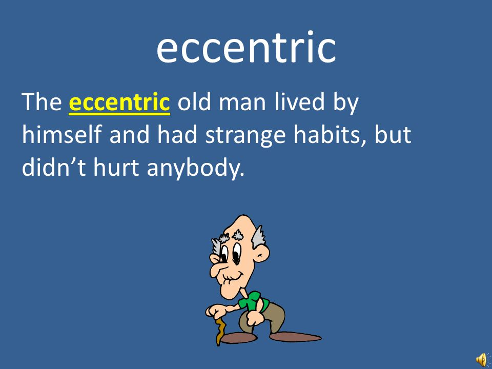 eccentric The eccentric old man lived by himself and had strange habits, but didn't hurt anybody.