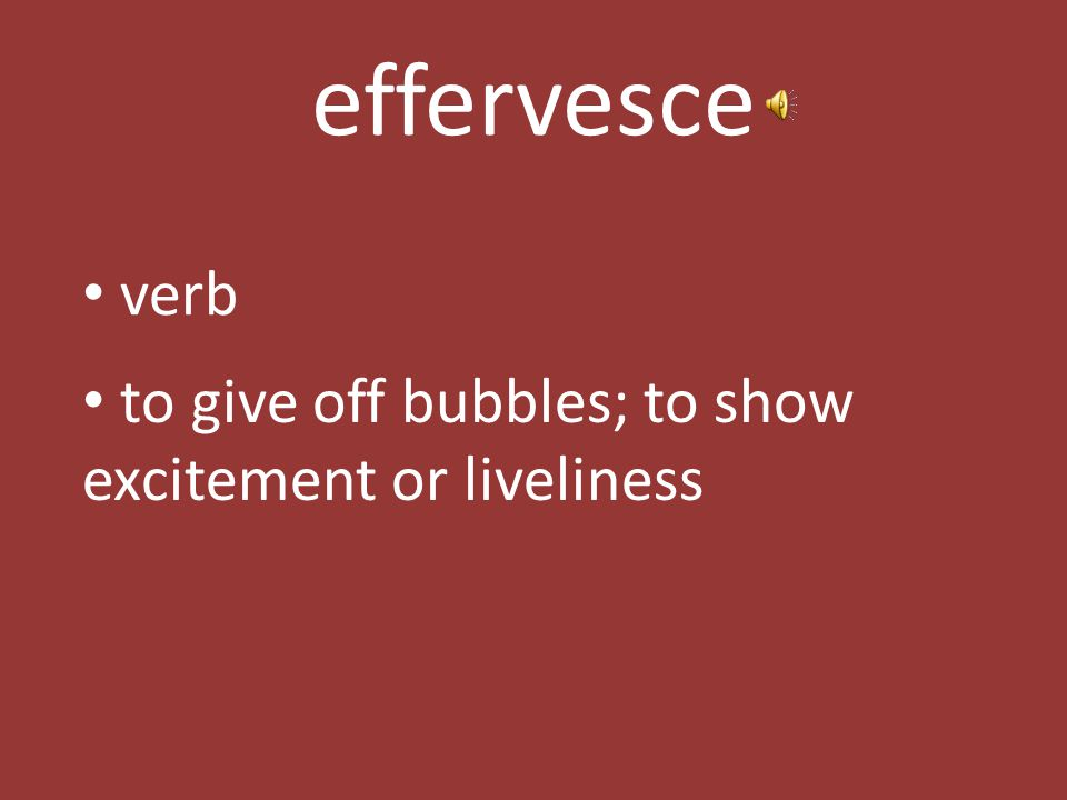effervesce verb to give off bubbles; to show excitement or liveliness