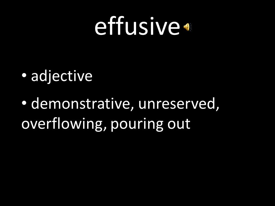 effusive adjective demonstrative, unreserved, overflowing, pouring out