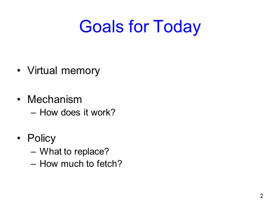 Goals for Today Virtual memory Mechanism Policy How does it work