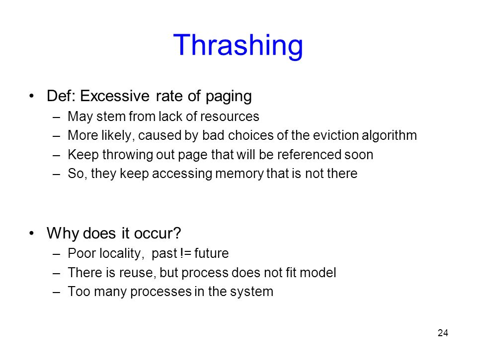 Thrashing Def: Excessive rate of paging Why does it occur