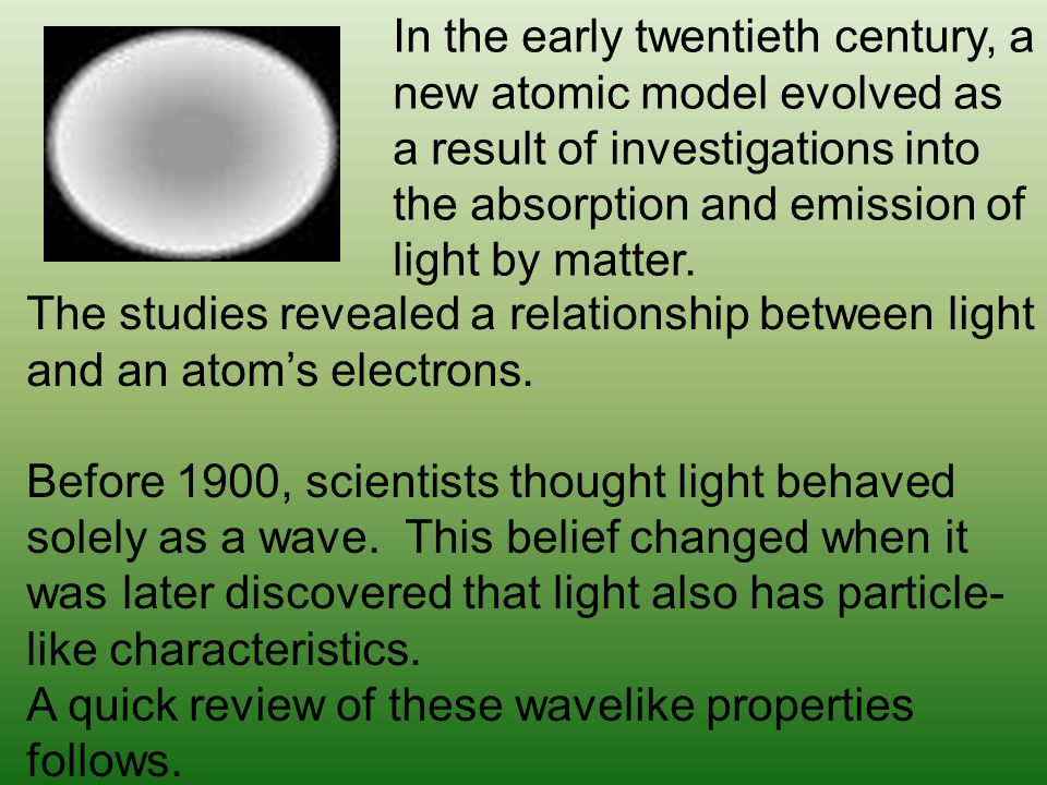 In the early twentieth century, a new atomic model evolved as a result of investigations into the absorption and emission of light by matter.