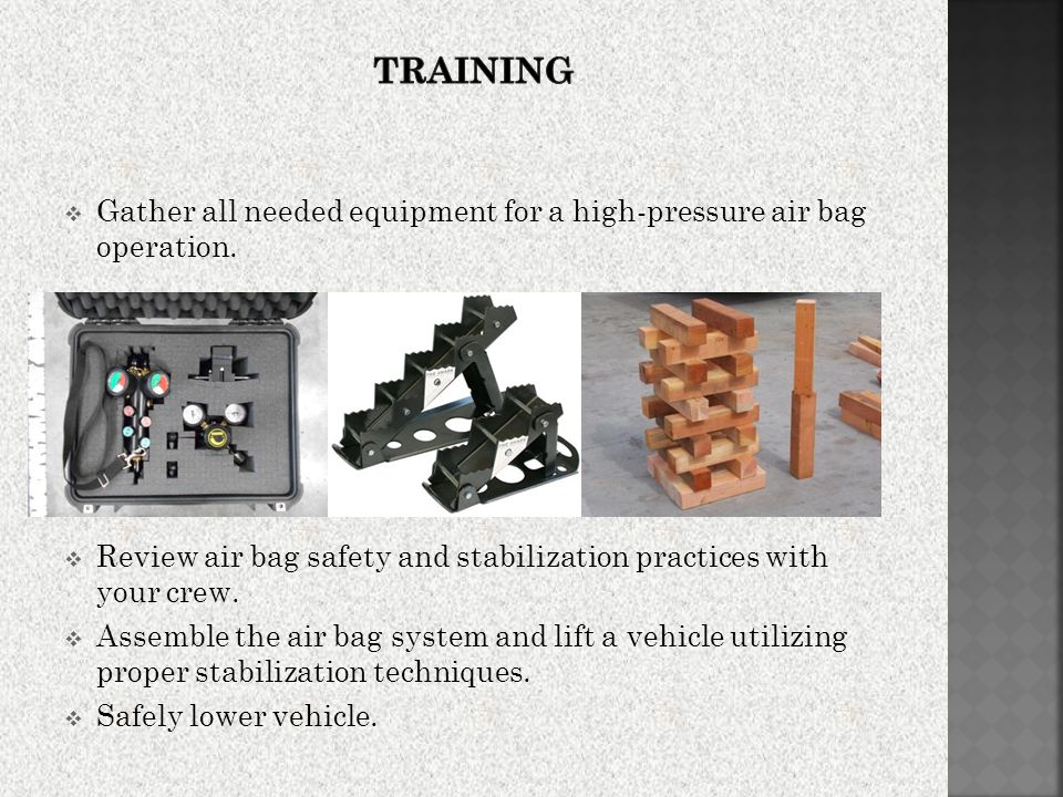 Training Gather all needed equipment for a high-pressure air bag operation. Review air bag safety and stabilization practices with your crew.