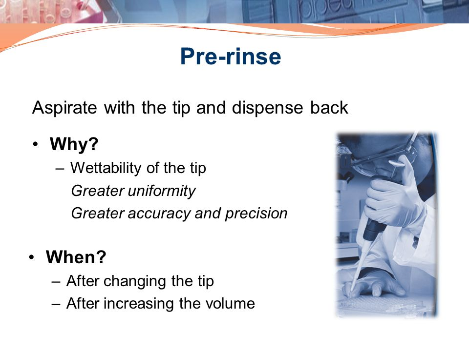 Pre-rinse Aspirate with the tip and dispense back Why When