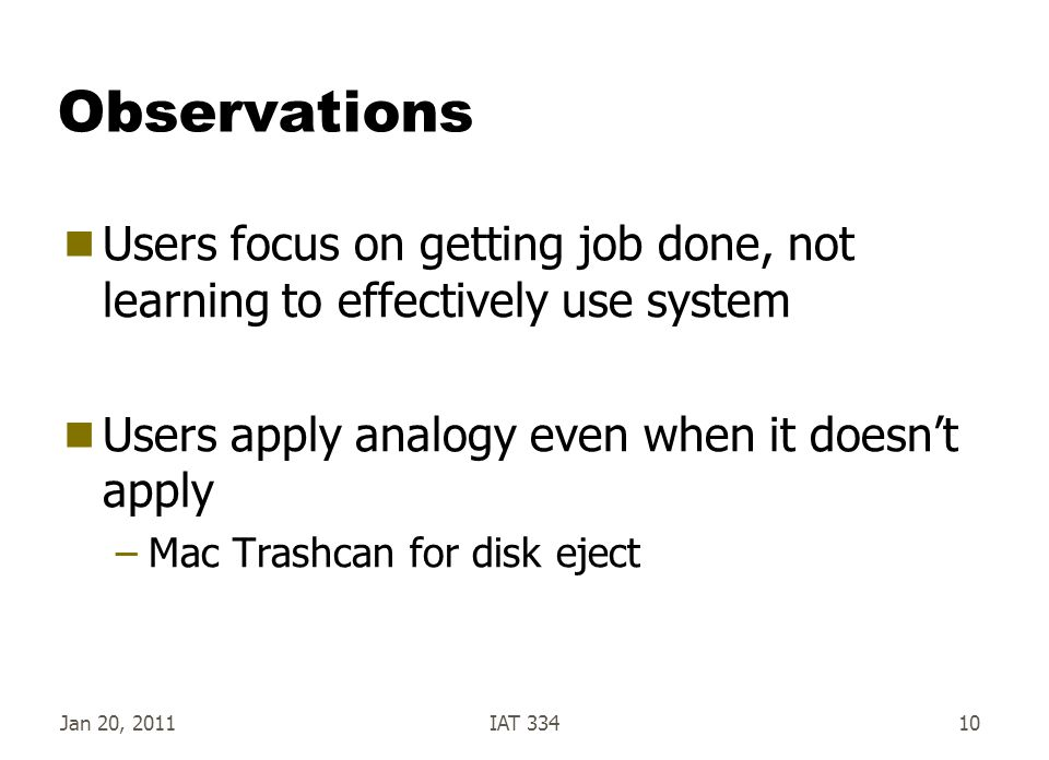 Observations Users focus on getting job done, not learning to effectively use system. Users apply analogy even when it doesn't apply.