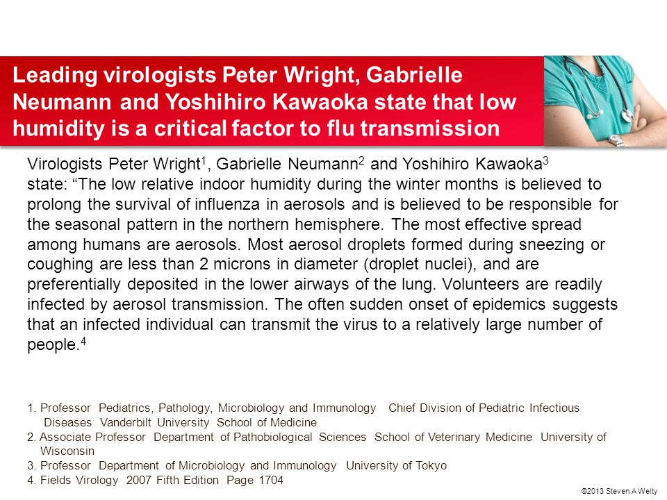 Leading virologists Peter Wright, Gabrielle Neumann and Yoshihiro Kawaoka state that low humidity is a critical factor to flu transmission