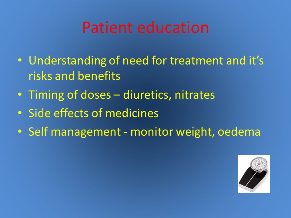 Patient education Understanding of need for treatment and it's risks and benefits. Timing of doses – diuretics, nitrates.