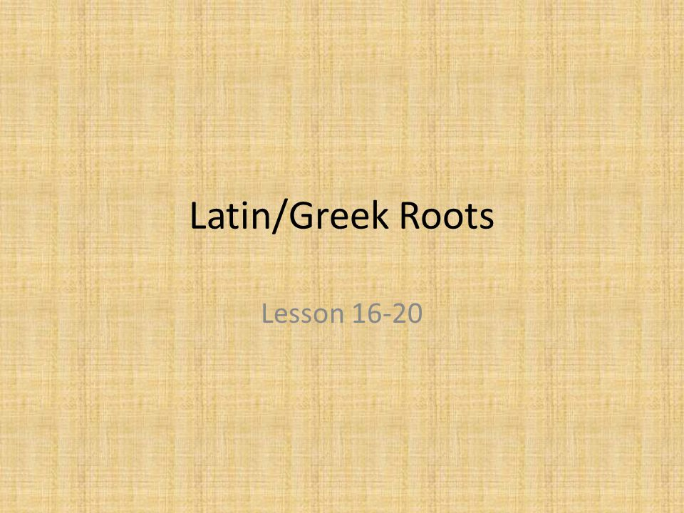 Latin/Greek Roots Lesson 16-20