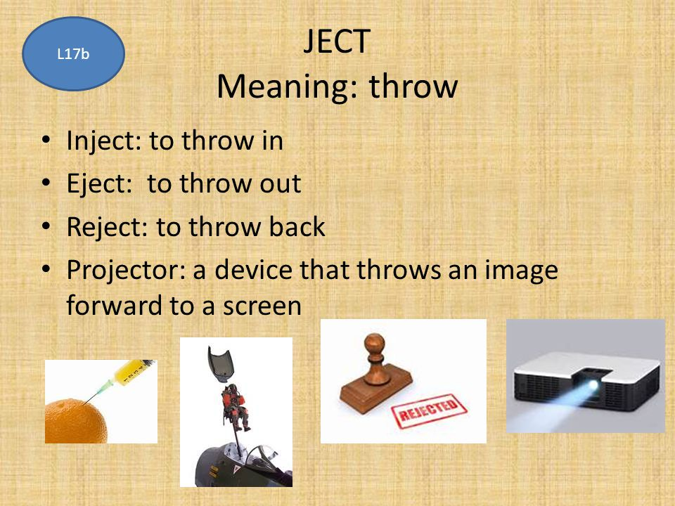 JECT Meaning: throw Inject: to throw in Eject: to throw out