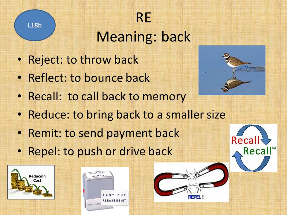 RE Meaning: back Reject: to throw back Reflect: to bounce back