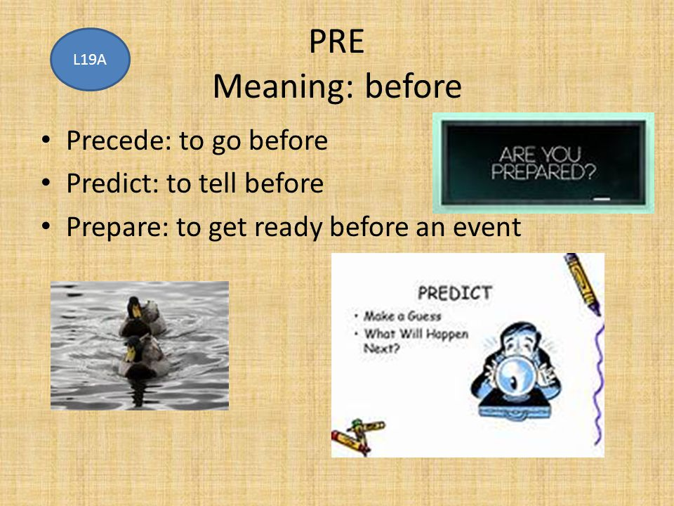 PRE Meaning: before Precede: to go before Predict: to tell before