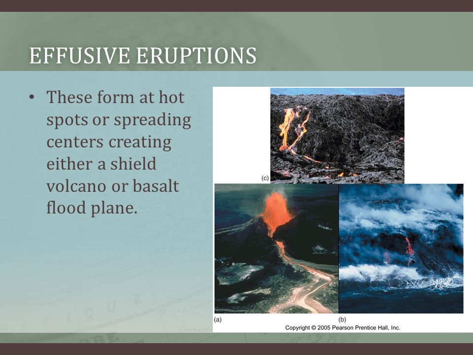 Effusive Eruptions These form at hot spots or spreading centers creating either a shield volcano or basalt flood plane.