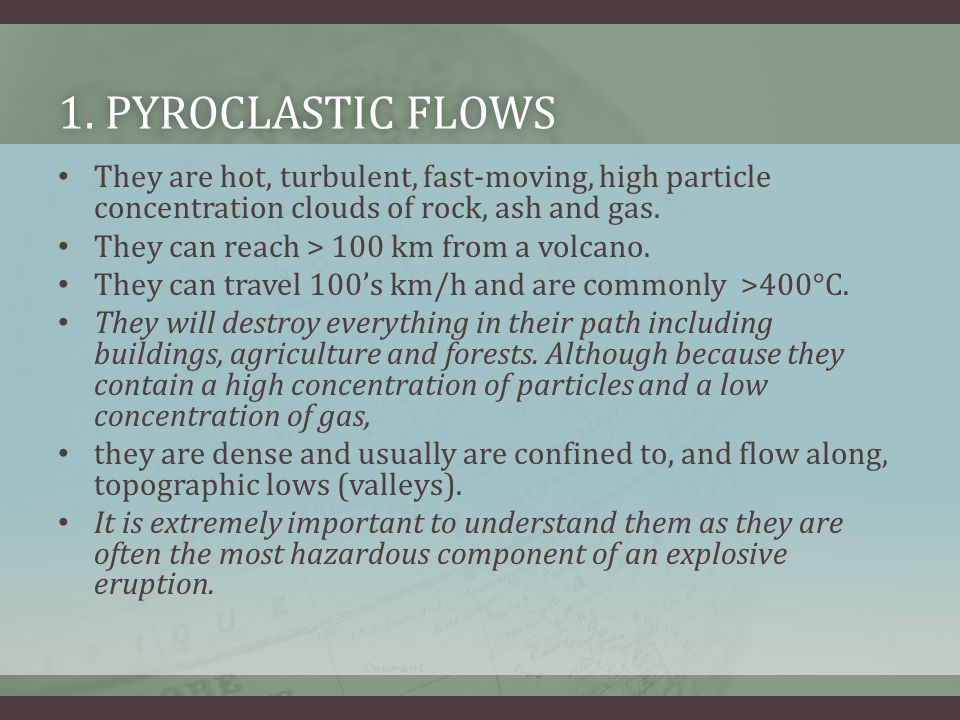 1. Pyroclastic Flows They are hot, turbulent, fast-moving, high particle concentration clouds of rock, ash and gas.