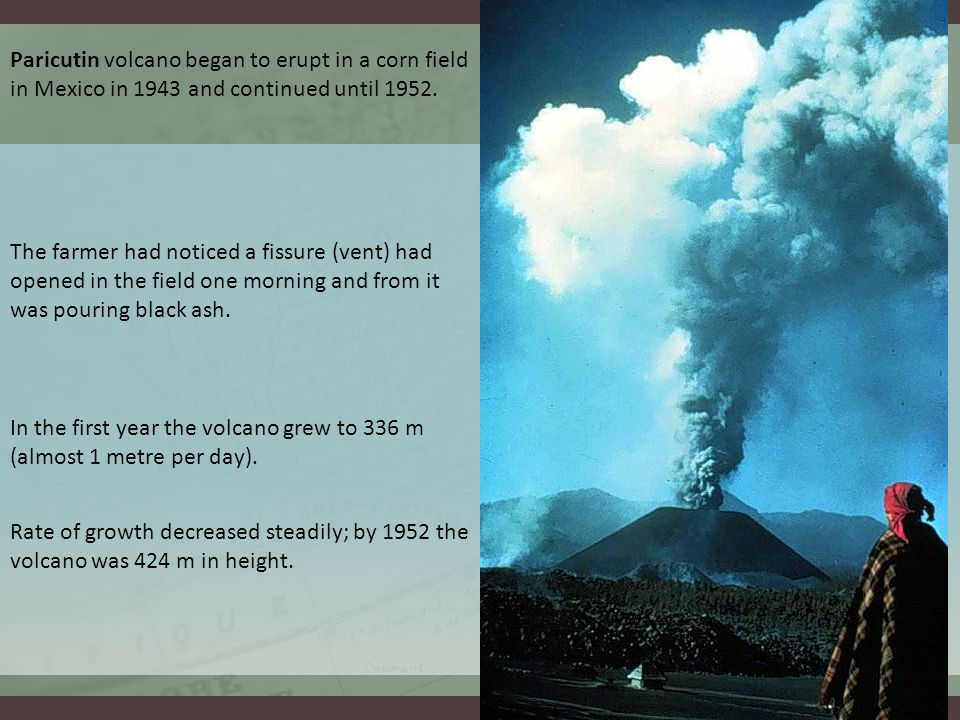 Paricutin volcano began to erupt in a corn field in Mexico in 1943 and continued until 1952.