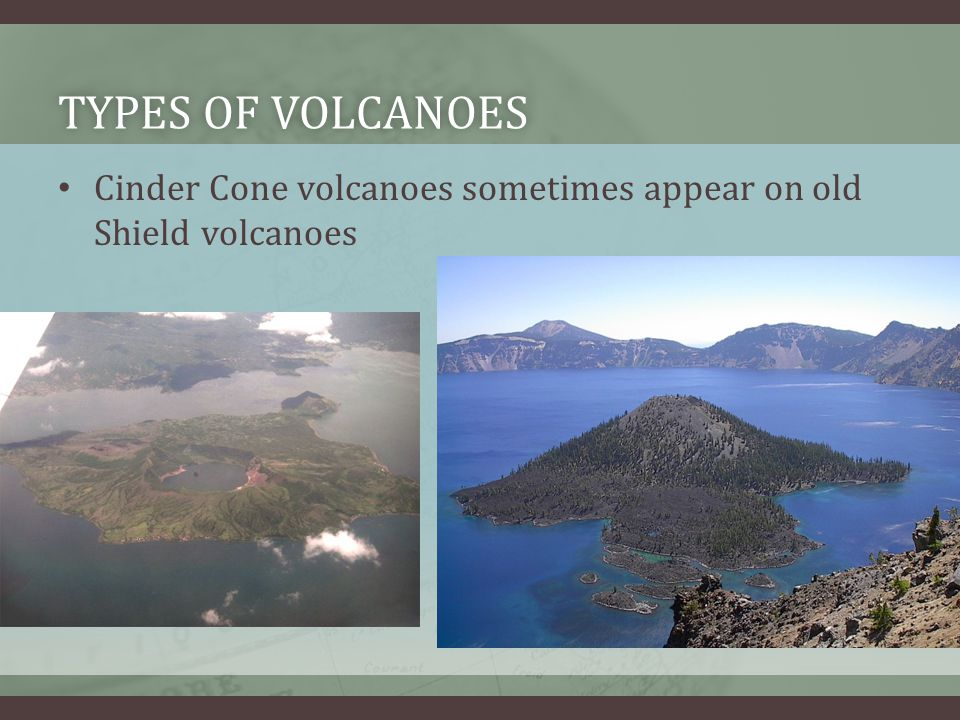 Types of Volcanoes Cinder Cone volcanoes sometimes appear on old Shield volcanoes
