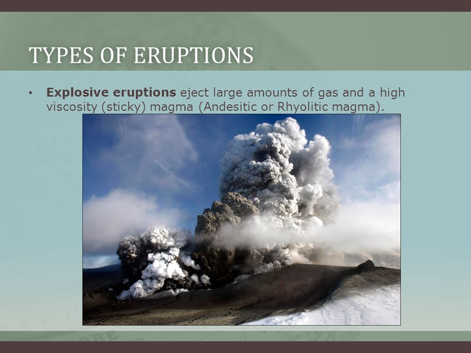 Types of Eruptions Explosive eruptions eject large amounts of gas and a high viscosity (sticky) magma (Andesitic or Rhyolitic magma).
