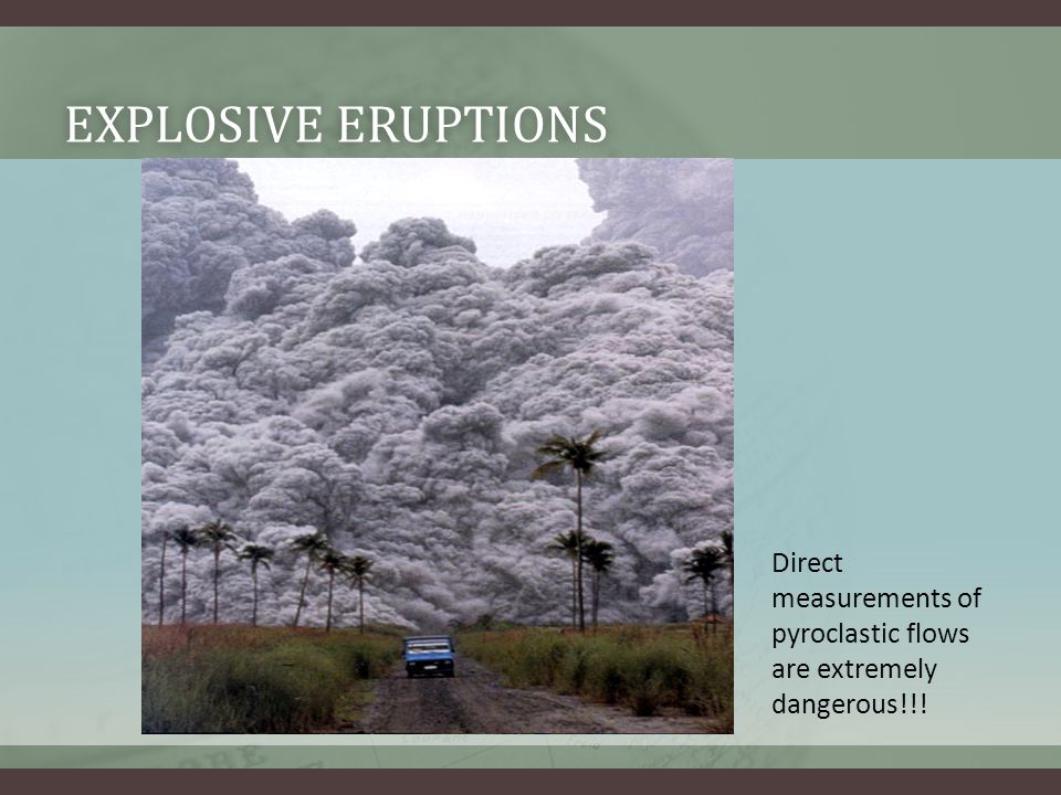 Explosive Eruptions Direct measurements of pyroclastic flows are extremely dangerous!!!