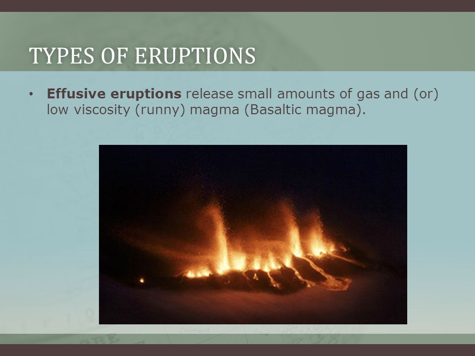 Types of Eruptions Effusive eruptions release small amounts of gas and (or) low viscosity (runny) magma (Basaltic magma).