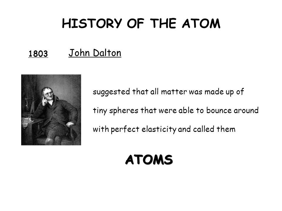 HISTORY OF THE ATOM ATOMS John Dalton 1803
