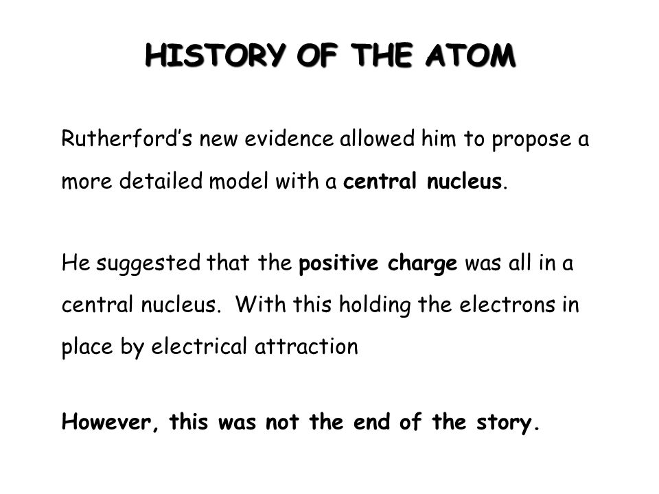 HISTORY OF THE ATOM Rutherford's new evidence allowed him to propose a more detailed model with a central nucleus.