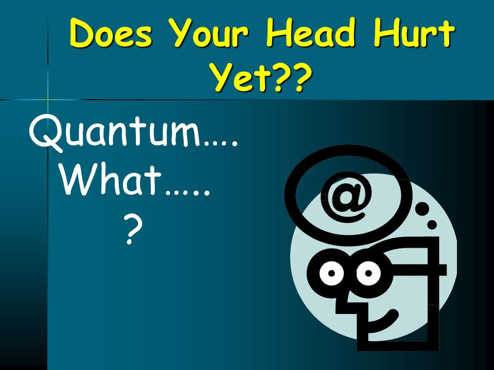 Does Your Head Hurt Yet Quantum…. What…..