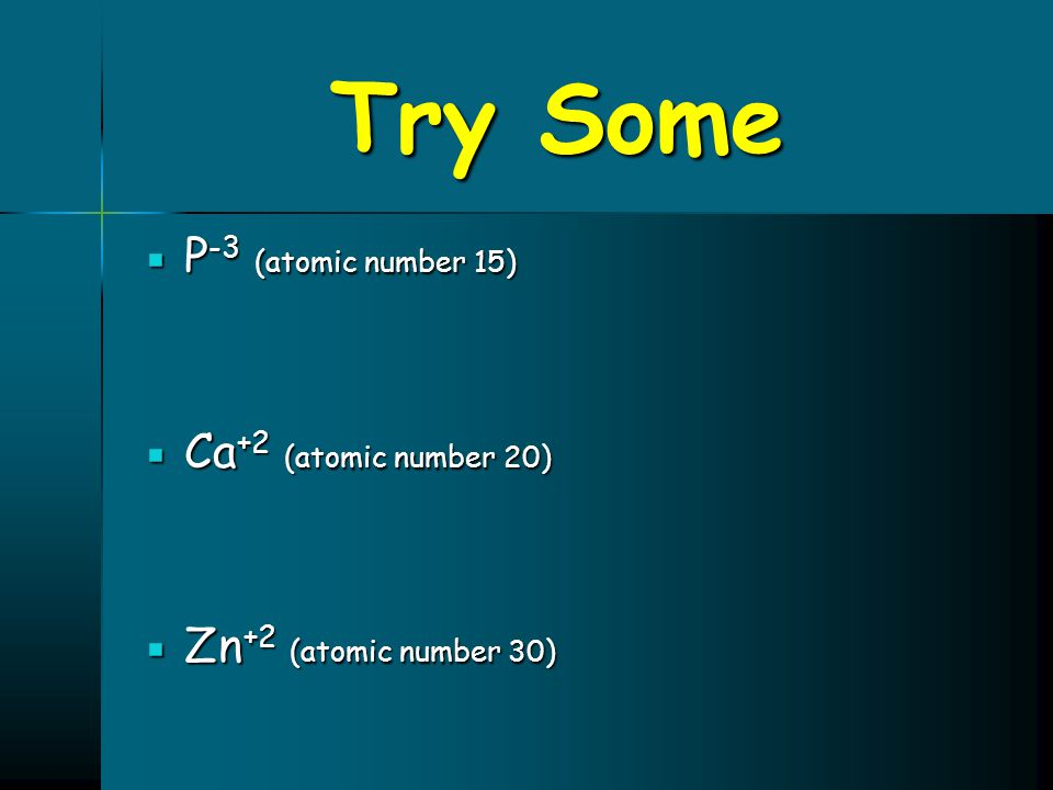 Try Some P-3 (atomic number 15) Ca+2 (atomic number 20)