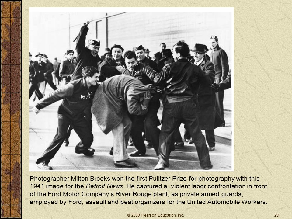 Photographer Milton Brooks won the first Pulitzer Prize for photography with this 1941 image for the Detroit News. He captured a violent labor confrontation in front of the Ford Motor Company's River Rouge plant, as private armed guards, employed by Ford, assault and beat organizers for the United Automobile Workers.