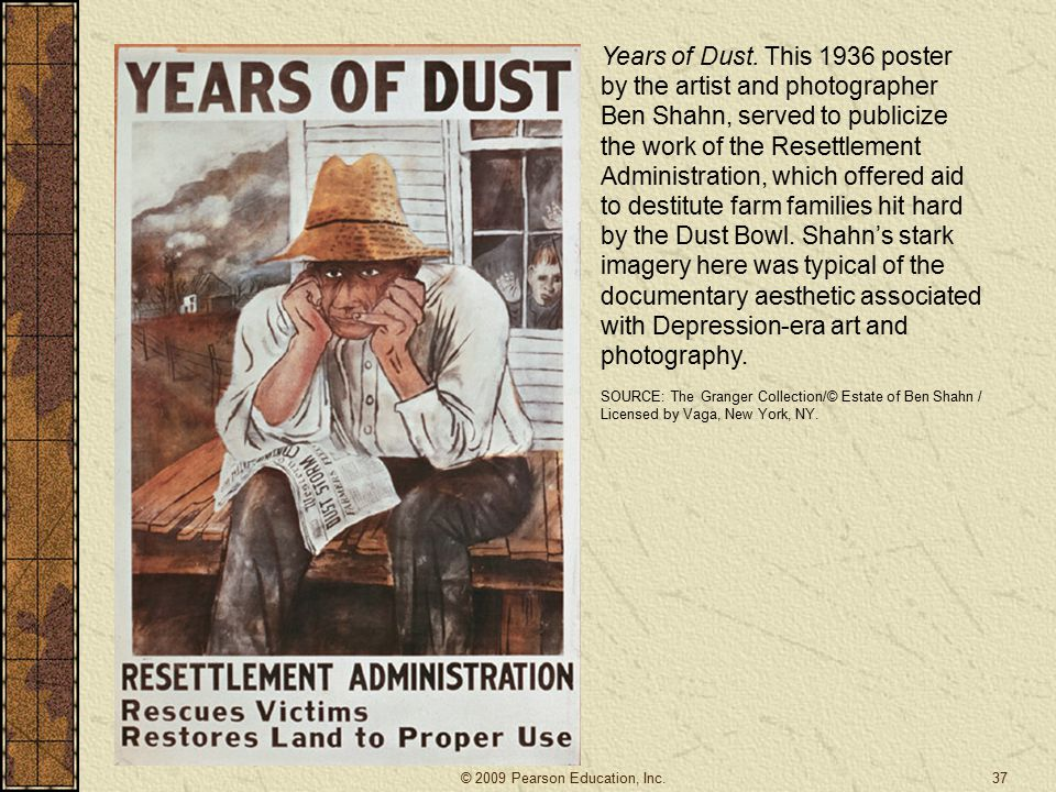 Years of Dust. This 1936 poster by the artist and photographer Ben Shahn, served to publicize the work of the Resettlement Administration, which offered aid to destitute farm families hit hard by the Dust Bowl. Shahn's stark imagery here was typical of the documentary aesthetic associated with Depression-era art and photography.