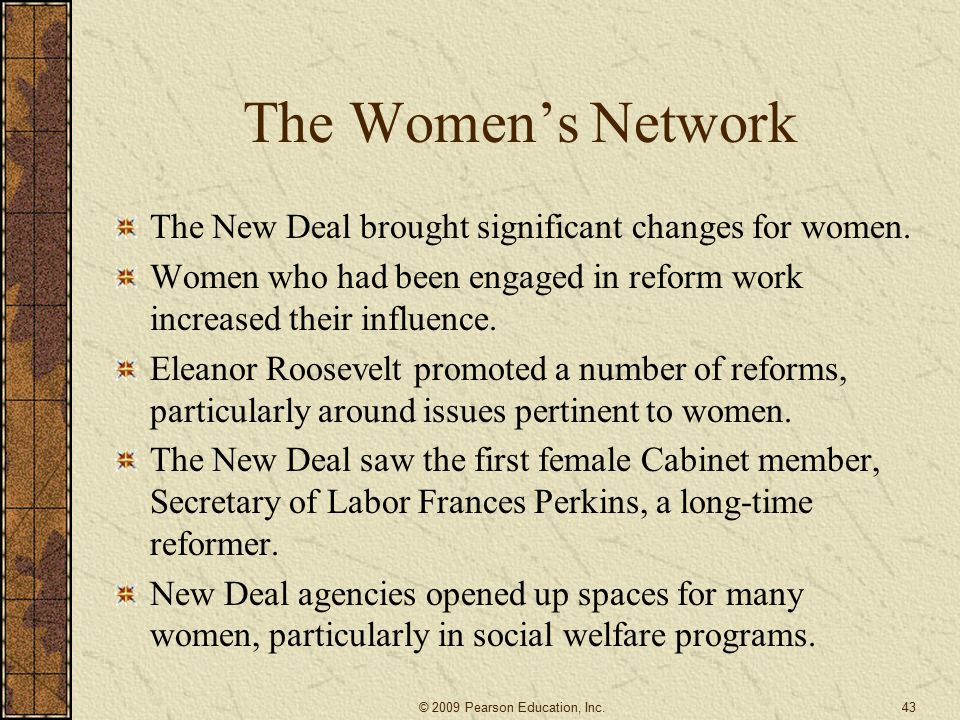 The Women's Network The New Deal brought significant changes for women. Women who had been engaged in reform work increased their influence.