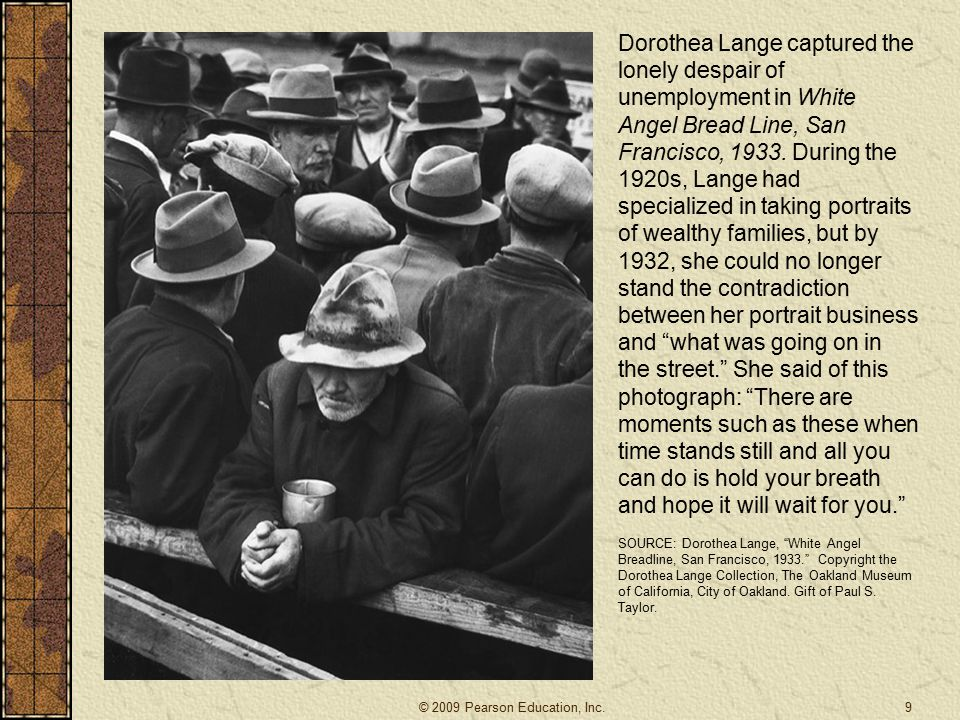 Dorothea Lange captured the lonely despair of unemployment in White Angel Bread Line, San Francisco, 1933. During the 1920s, Lange had specialized in taking portraits of wealthy families, but by 1932, she could no longer stand the contradiction between her portrait business and what was going on in the street. She said of this photograph: There are moments such as these when time stands still and all you can do is hold your breath and hope it will wait for you.