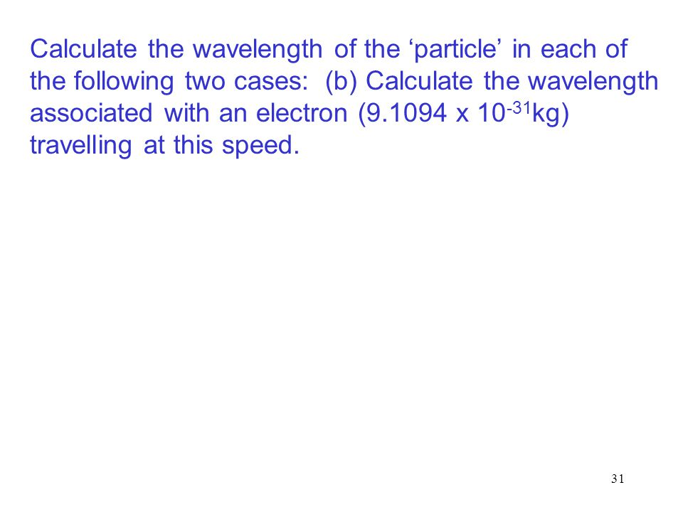 Calculate the wavelength of the 'particle' in each of the following two cases: (b) Calculate the wavelength associated with an electron (9.1094 x 10-31kg) travelling at this speed.