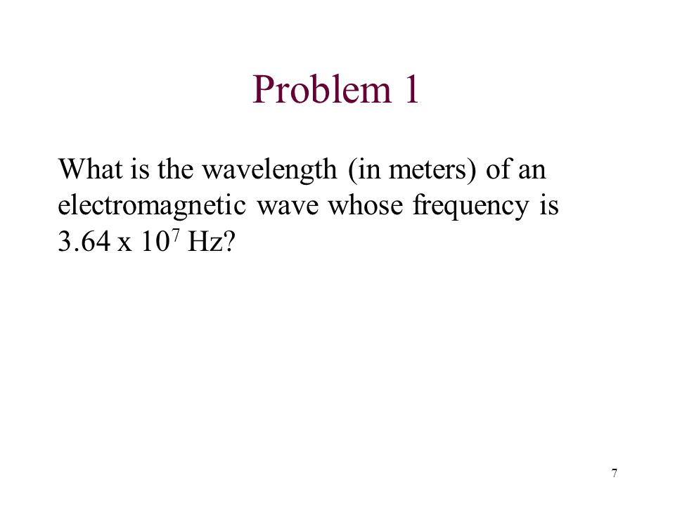 Problem 1 What is the wavelength (in meters) of an electromagnetic wave whose frequency is 3.64 x 107 Hz