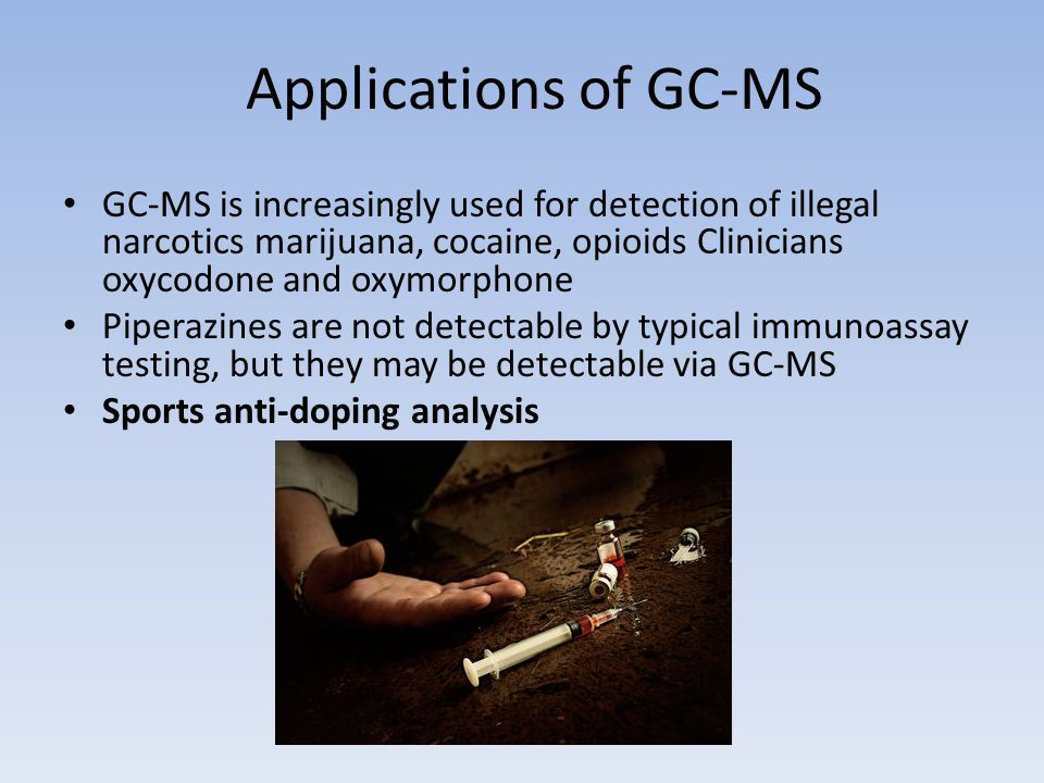 Applications of GC-MS GC-MS is increasingly used for detection of illegal narcotics marijuana, cocaine, opioids Clinicians oxycodone and oxymorphone.