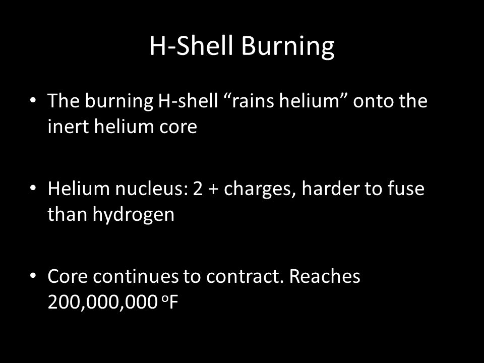 H-Shell Burning The burning H-shell rains helium onto the inert helium core. Helium nucleus: 2 + charges, harder to fuse than hydrogen.