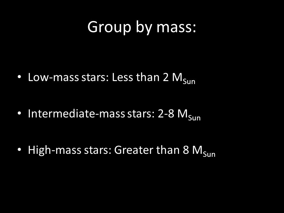 Group by mass: Low-mass stars: Less than 2 MSun