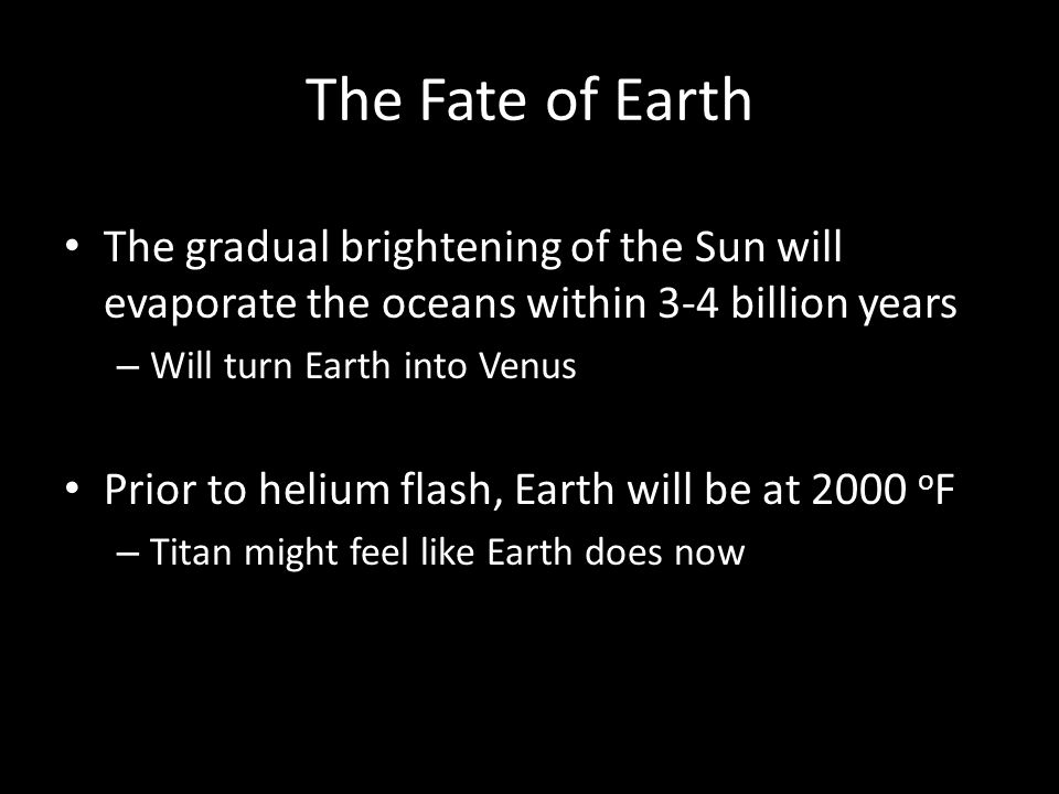 The Fate of Earth The gradual brightening of the Sun will evaporate the oceans within 3-4 billion years.