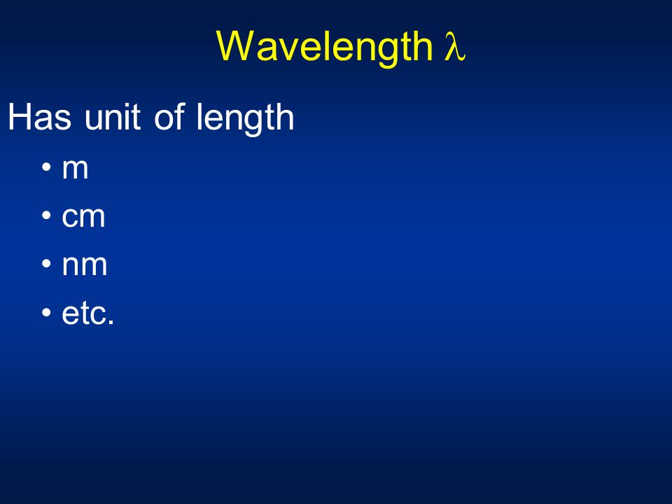 Wavelength  Has unit of length m cm nm etc.