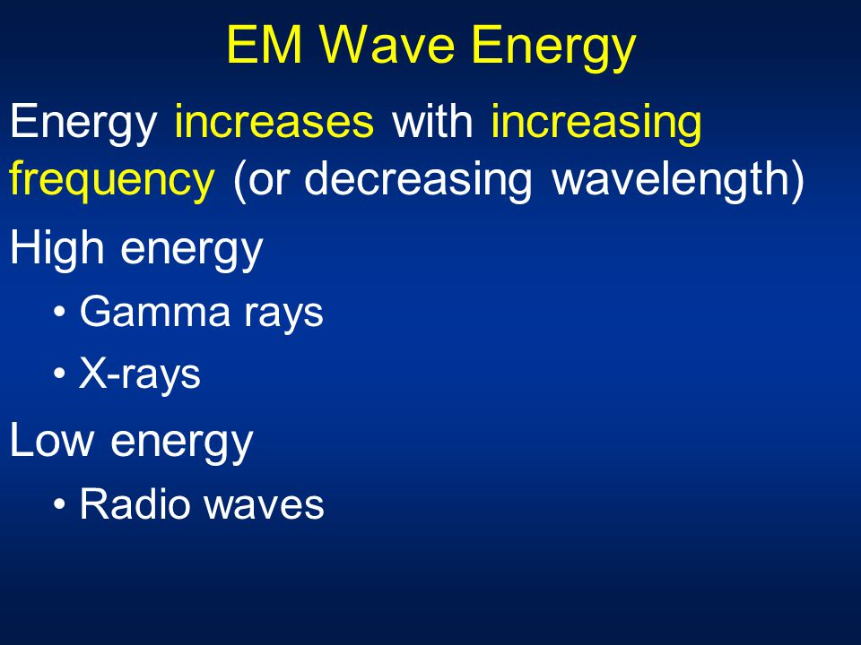 EM Wave Energy Energy increases with increasing frequency (or decreasing wavelength) High energy. Gamma rays.