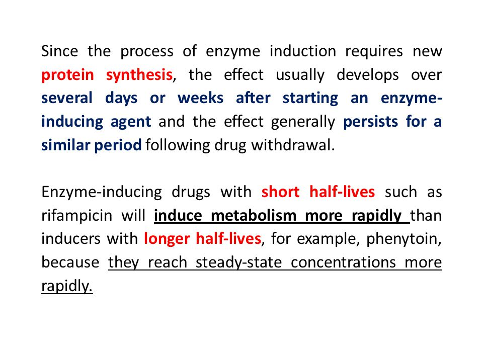 Since the process of enzyme induction requires new protein synthesis, the effect usually develops over several days or weeks after starting an enzyme-inducing agent and the effect generally persists for a similar period following drug withdrawal.
