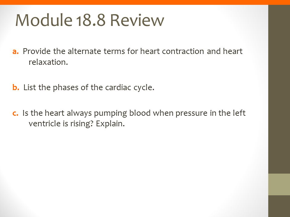 Module 18.8 Review a. Provide the alternate terms for heart contraction and heart relaxation. b. List the phases of the cardiac cycle.