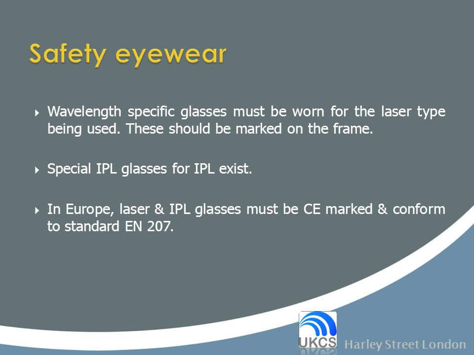 Safety eyewear Wavelength specific glasses must be worn for the laser type being used. These should be marked on the frame.