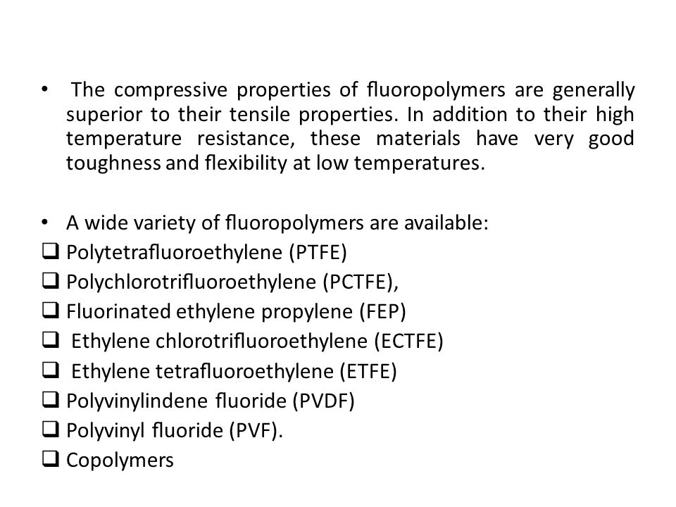 The compressive properties of fluoropolymers are generally superior to their tensile properties. In addition to their high temperature resistance, these materials have very good toughness and flexibility at low temperatures.