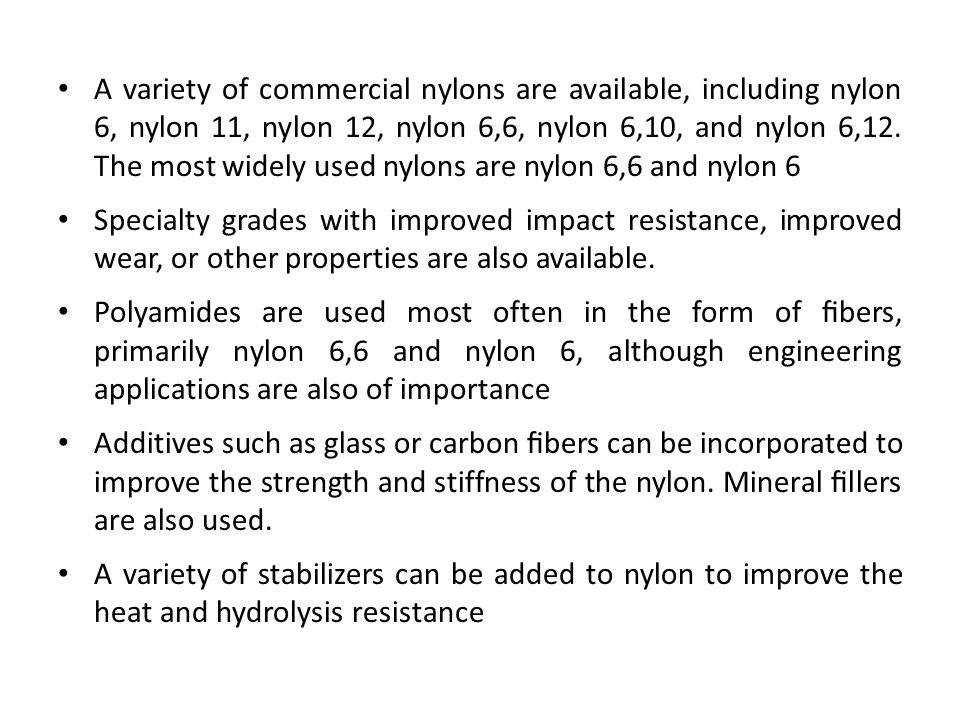 A variety of commercial nylons are available, including nylon 6, nylon 11, nylon 12, nylon 6,6, nylon 6,10, and nylon 6,12. The most widely used nylons are nylon 6,6 and nylon 6