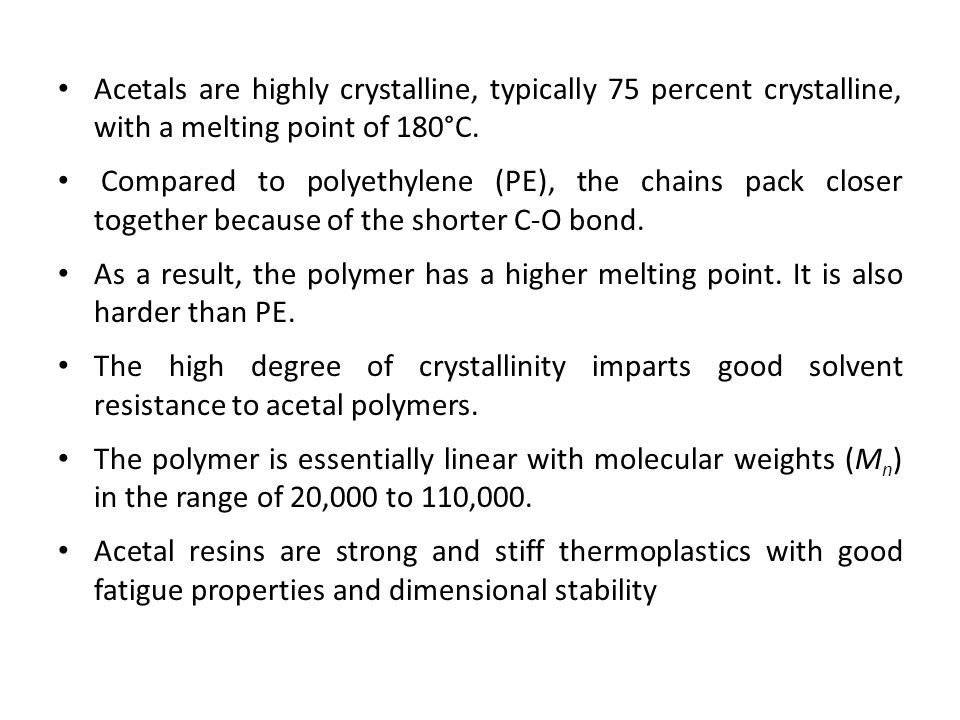Acetals are highly crystalline, typically 75 percent crystalline, with a melting point of 180°C.