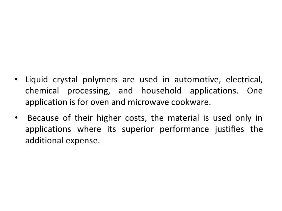 Liquid crystal polymers are used in automotive, electrical, chemical processing, and household applications. One application is for oven and microwave cookware.