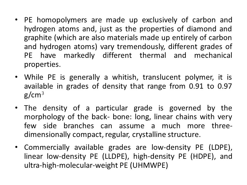 PE homopolymers are made up exclusively of carbon and hydrogen atoms and, just as the properties of diamond and graphite (which are also materials made up entirely of carbon and hydrogen atoms) vary tremendously, different grades of PE have markedly different thermal and mechanical properties.